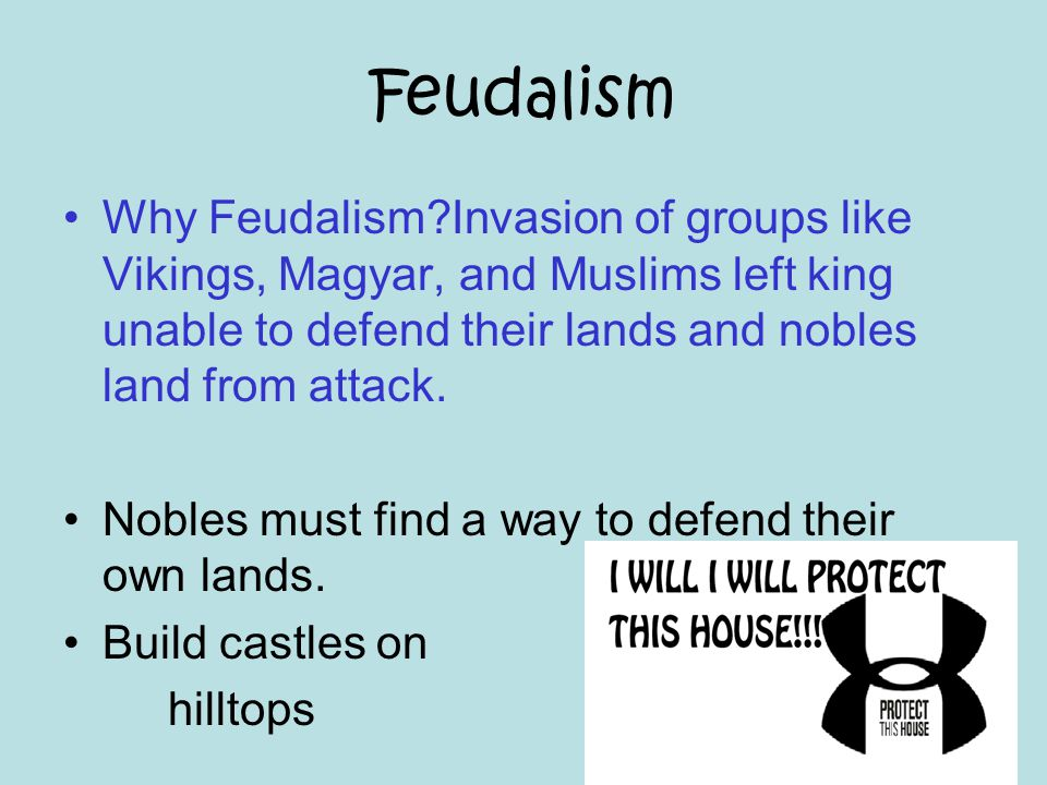 Feudalism Why Feudalism Invasion of groups like Vikings, Magyar, and Muslims left king unable to defend their lands and nobles land from attack.