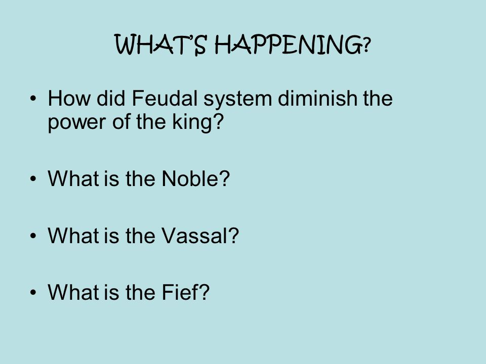 WHAT'S HAPPENING How did Feudal system diminish the power of the king What is the Noble What is the Vassal