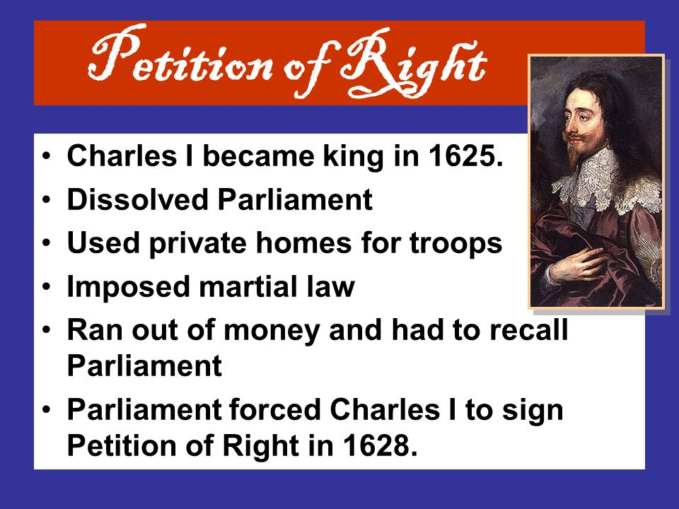 Petition of Right Charles I became king in 1625. Dissolved Parliament
