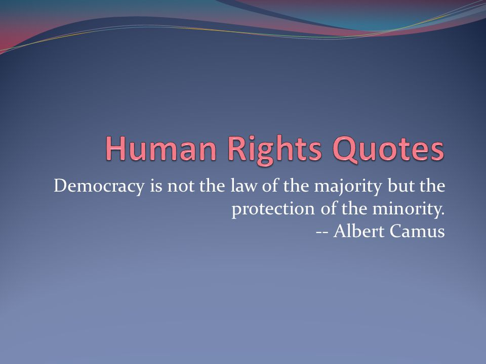 Human Rights Quotes Democracy is not the law of the majority but the protection of the minority.