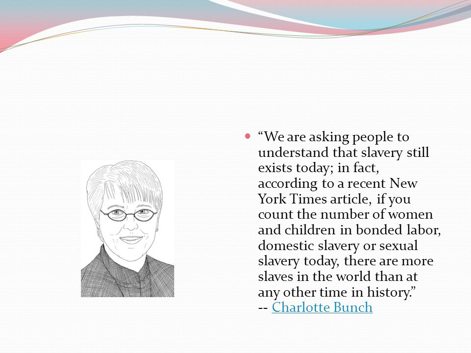 We are asking people to understand that slavery still exists today; in fact, according to a recent New York Times article, if you count the number of women and children in bonded labor, domestic slavery or sexual slavery today, there are more slaves in the world than at any other time in history. -- Charlotte Bunch