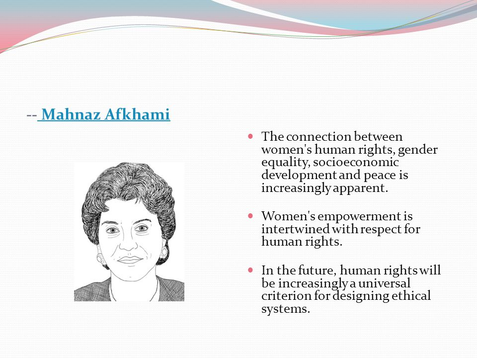 -- Mahnaz Afkhami The connection between women s human rights, gender equality, socioeconomic development and peace is increasingly apparent.