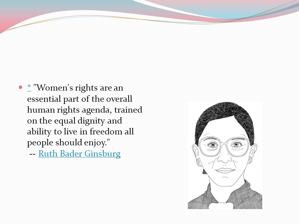 * Women s rights are an essential part of the overall human rights agenda, trained on the equal dignity and ability to live in freedom all people should enjoy. -- Ruth Bader Ginsburg