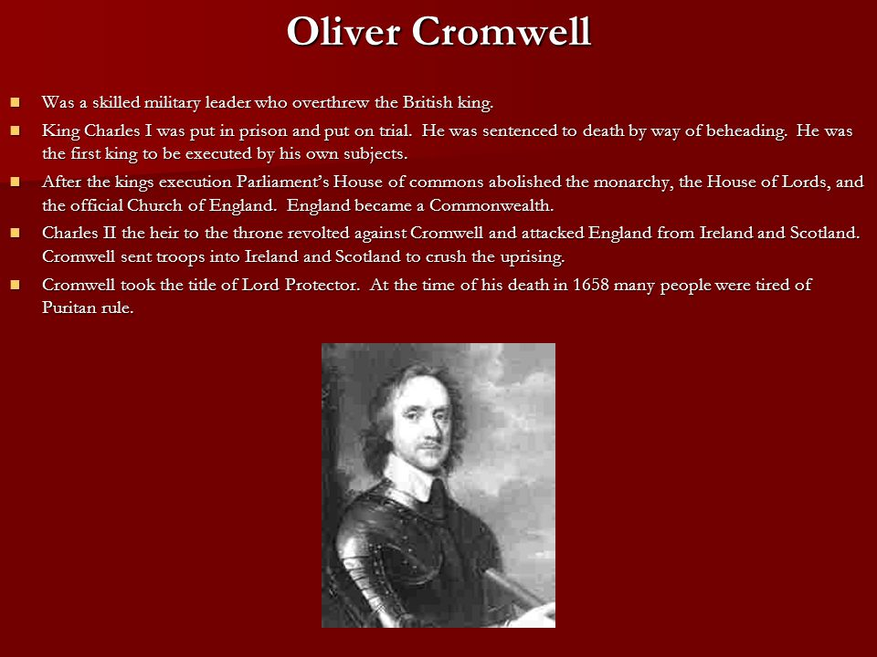 Oliver Cromwell Was a skilled military leader who overthrew the British king.