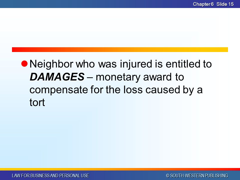 Chapter 6 Neighbor who was injured is entitled to DAMAGES – monetary award to compensate for the loss caused by a tort.