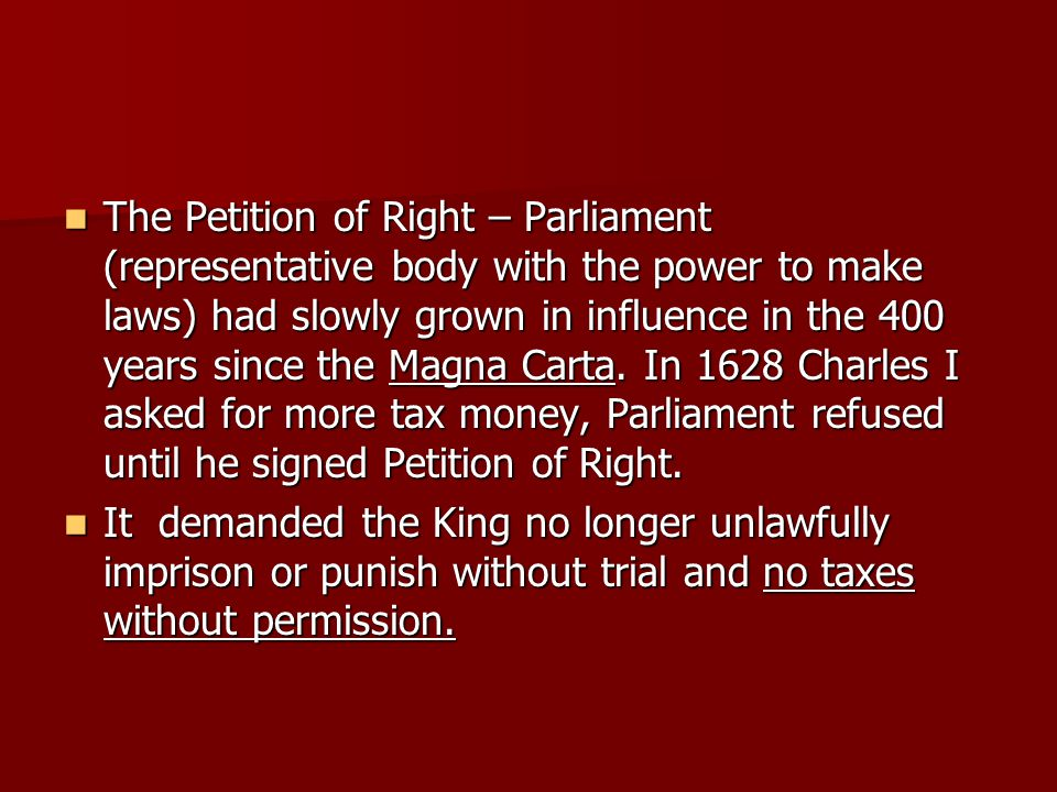 The Petition of Right – Parliament (representative body with the power to make laws) had slowly grown in influence in the 400 years since the Magna Carta. In 1628 Charles I asked for more tax money, Parliament refused until he signed Petition of Right.