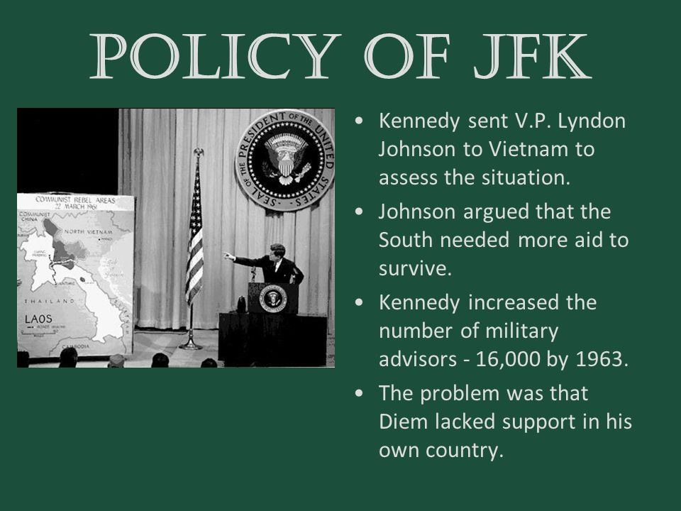POLICY OF JFK Kennedy sent V.P. Lyndon Johnson to Vietnam to assess the situation. Johnson argued that the South needed more aid to survive.
