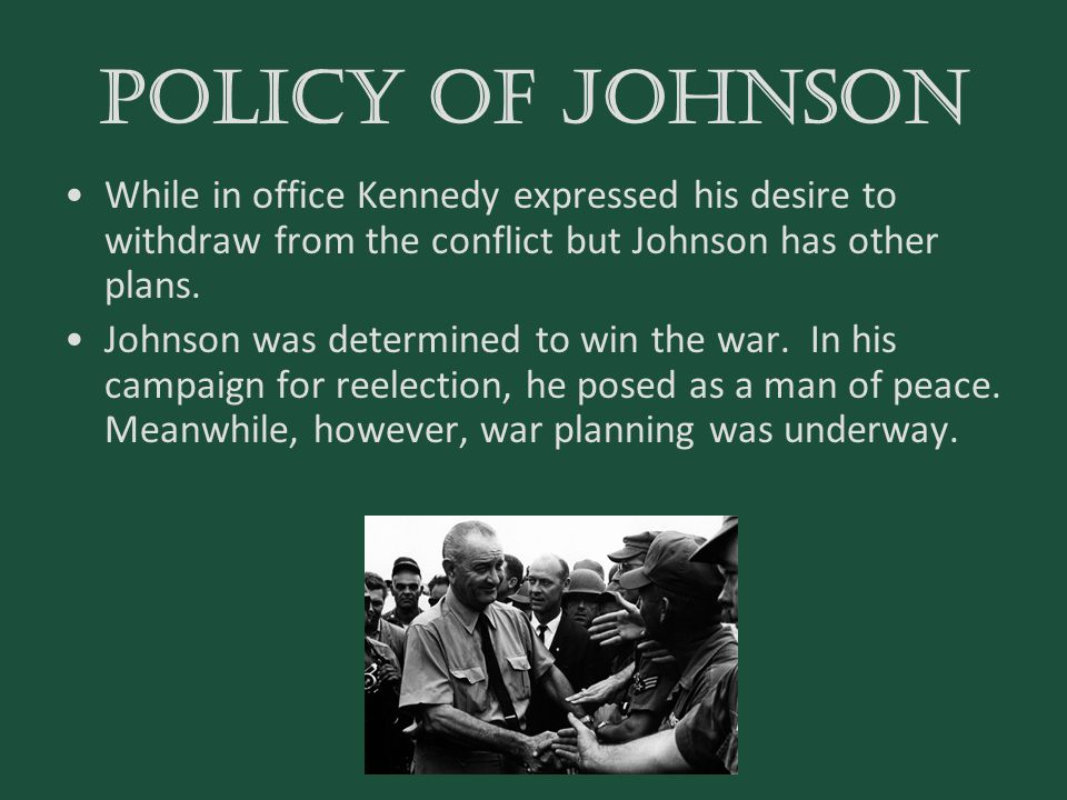 POLICY OF JOHNSON While in office Kennedy expressed his desire to withdraw from the conflict but Johnson has other plans.