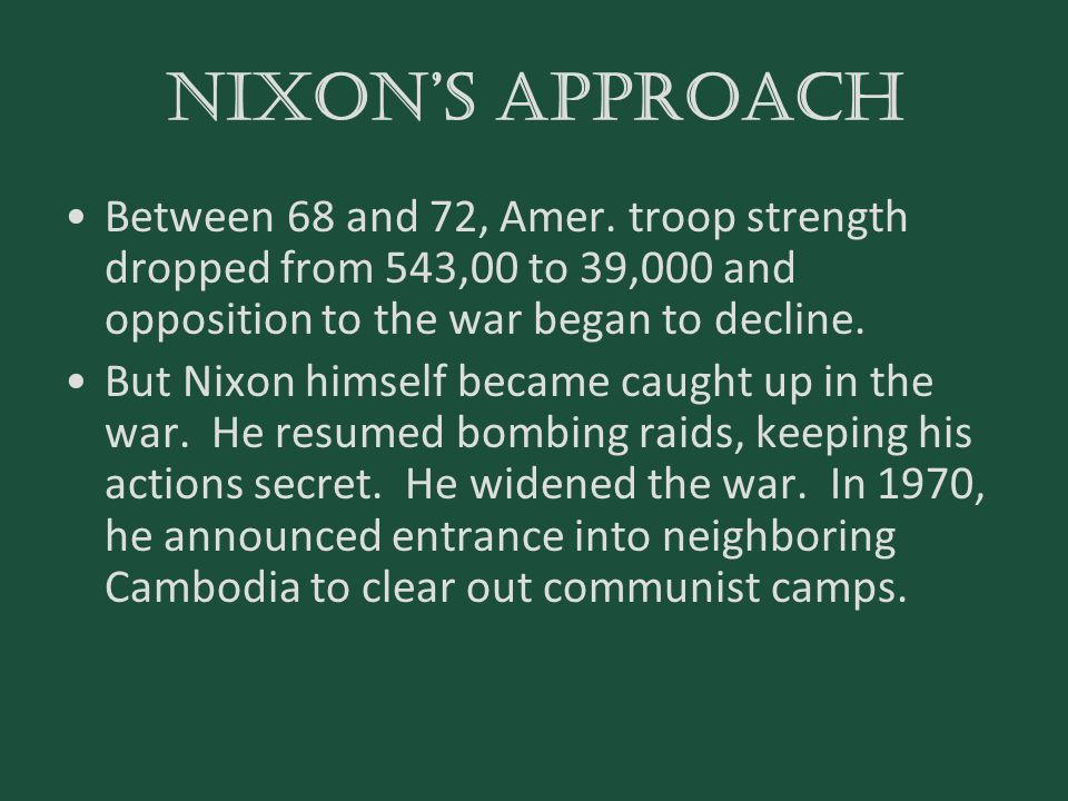 Nixon's approach Between 68 and 72, Amer. troop strength dropped from 543,00 to 39,000 and opposition to the war began to decline.