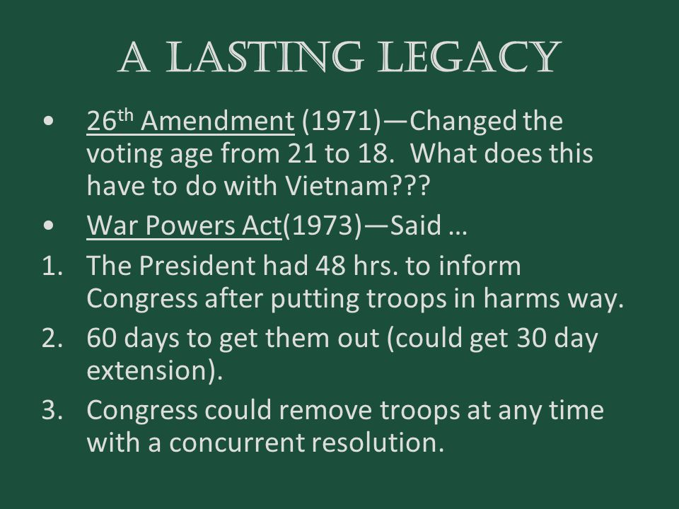 A lasting legacy 26th Amendment (1971)—Changed the voting age from 21 to 18. What does this have to do with Vietnam