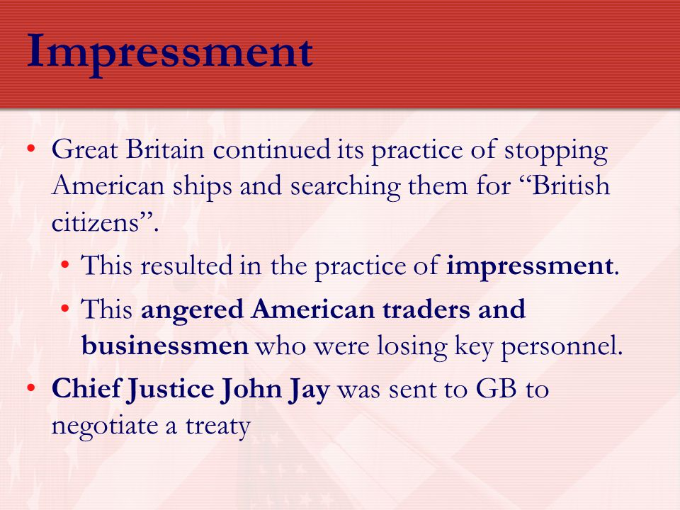 Impressment Great Britain continued its practice of stopping American ships and searching them for British citizens .