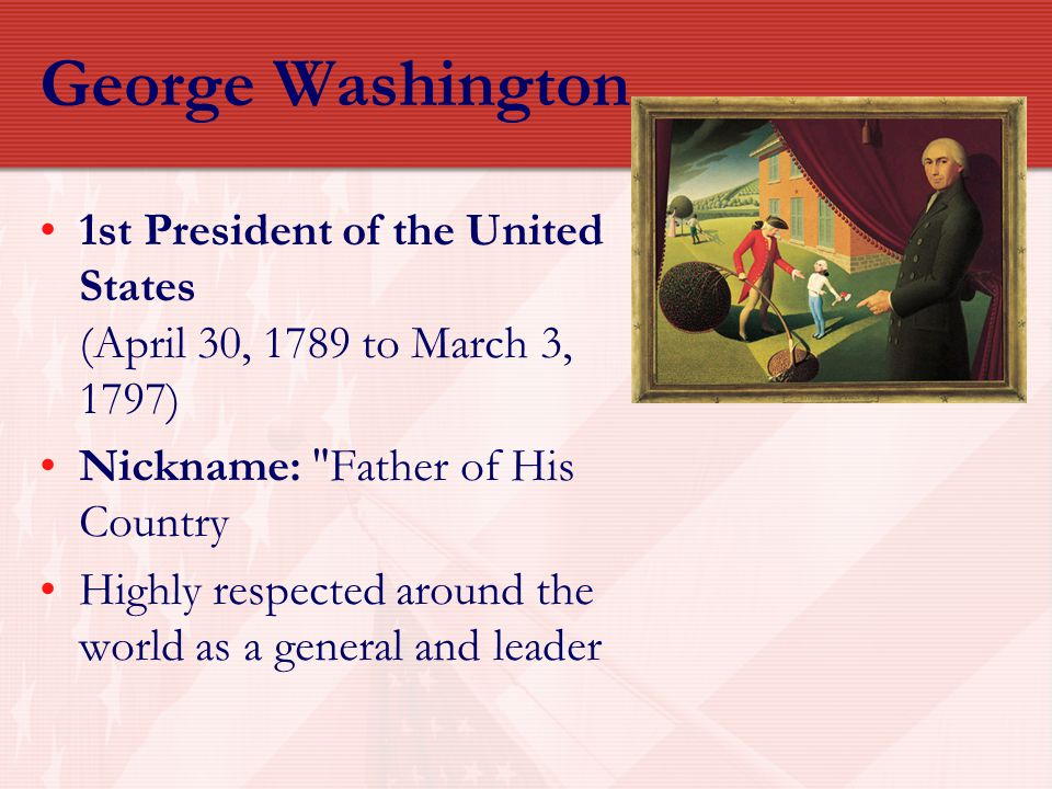 George Washington 1st President of the United States (April 30, 1789 to March 3, 1797) Nickname: Father of His Country.