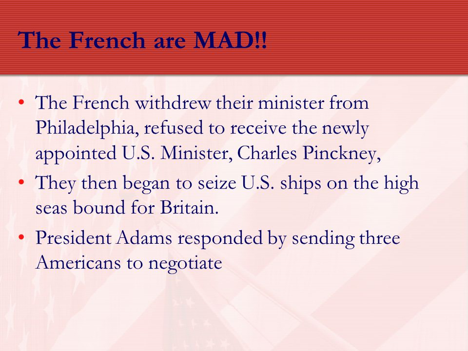 The French are MAD!! The French withdrew their minister from Philadelphia, refused to receive the newly appointed U.S. Minister, Charles Pinckney,