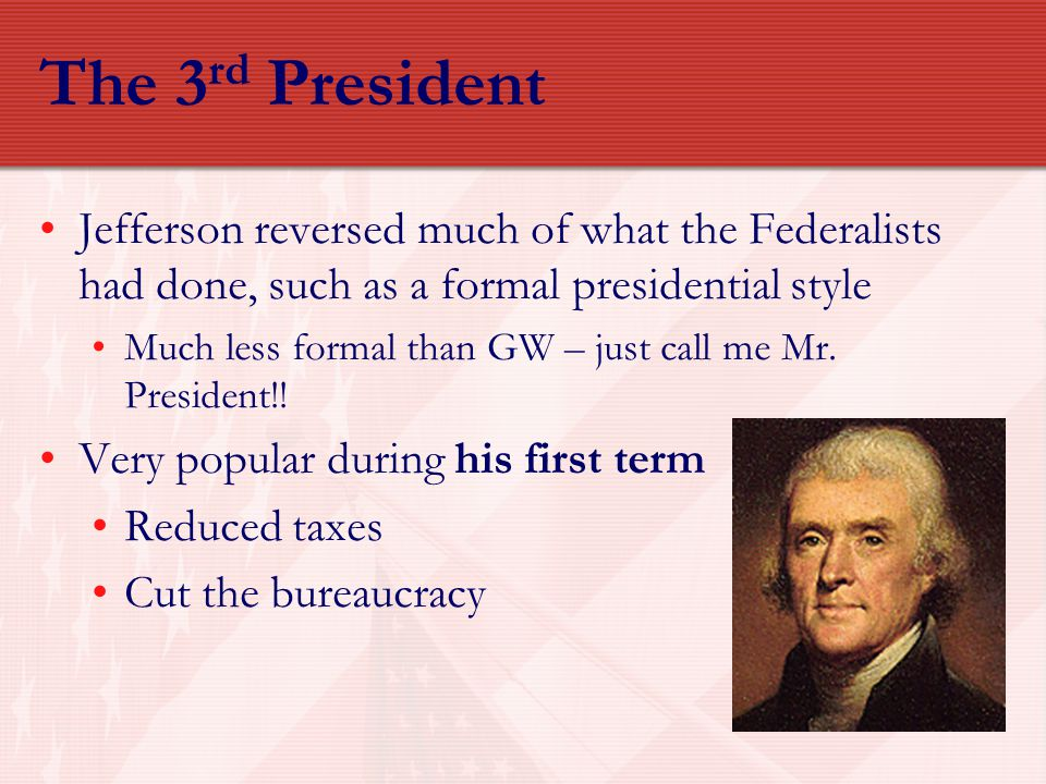 The 3rd President Jefferson reversed much of what the Federalists had done, such as a formal presidential style.