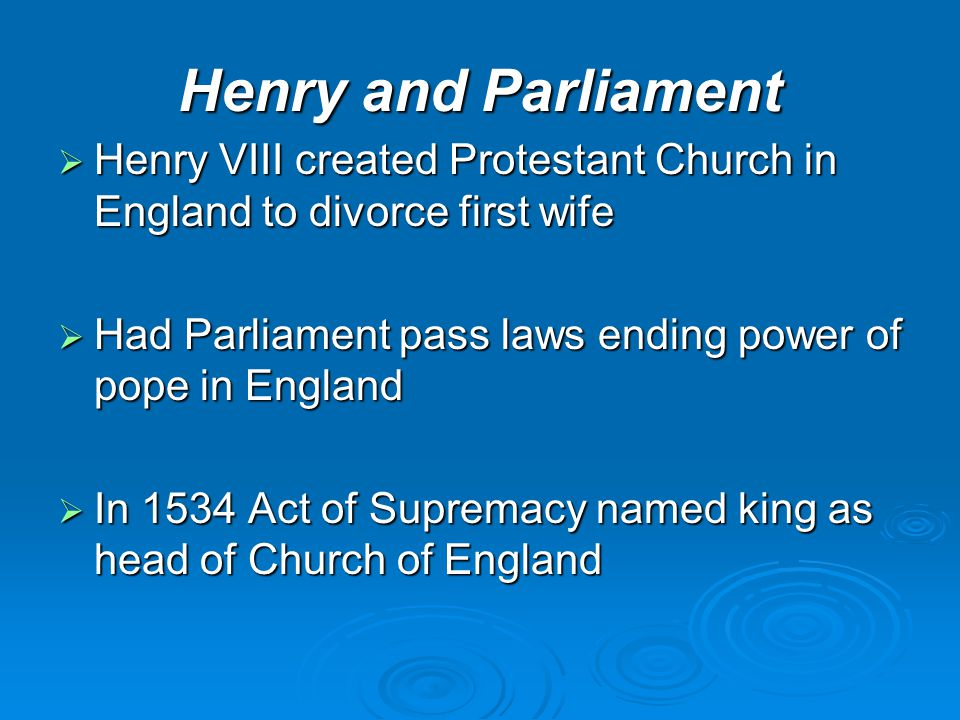 Henry and Parliament Henry VIII created Protestant Church in England to divorce first wife. Had Parliament pass laws ending power of pope in England.