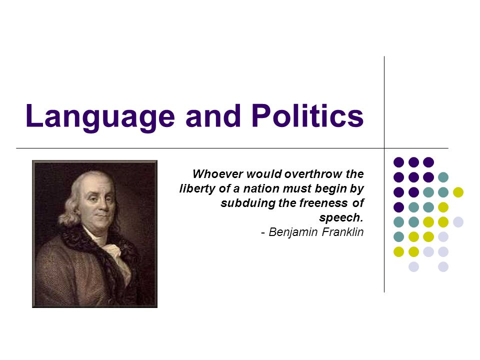 Language and Politics Whoever would overthrow the liberty of a nation must begin by subduing the freeness of speech.