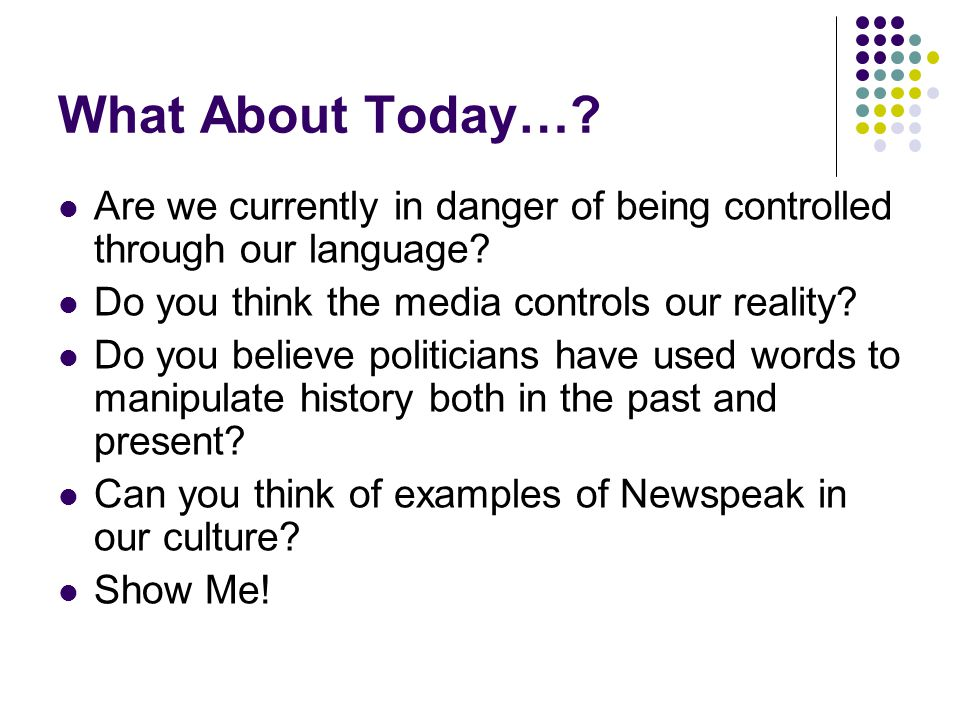 What About Today… Are we currently in danger of being controlled through our language Do you think the media controls our reality