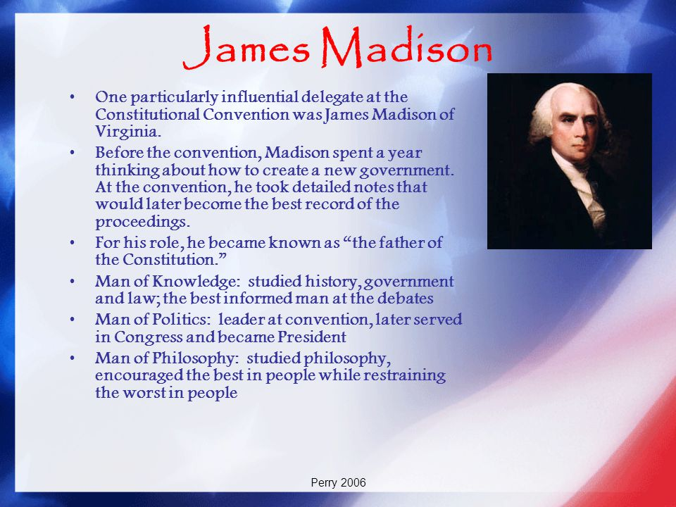 James Madison One particularly influential delegate at the Constitutional Convention was James Madison of Virginia.