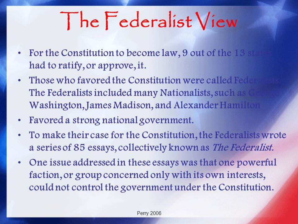 The Federalist View For the Constitution to become law, 9 out of the 13 states had to ratify, or approve, it.