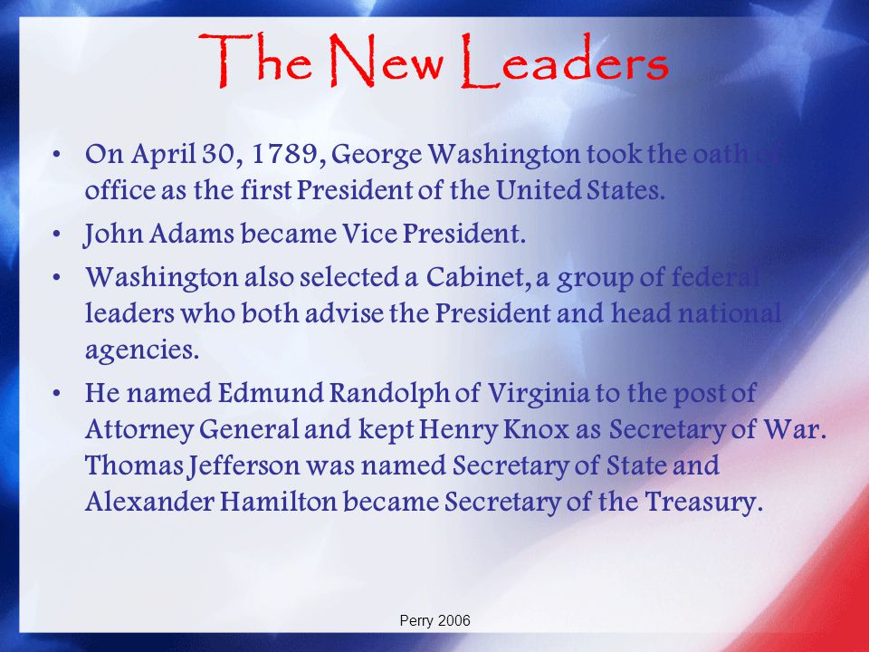 The New Leaders On April 30, 1789, George Washington took the oath of office as the first President of the United States.