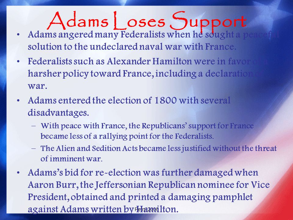 Adams Loses Support Adams angered many Federalists when he sought a peaceful solution to the undeclared naval war with France.