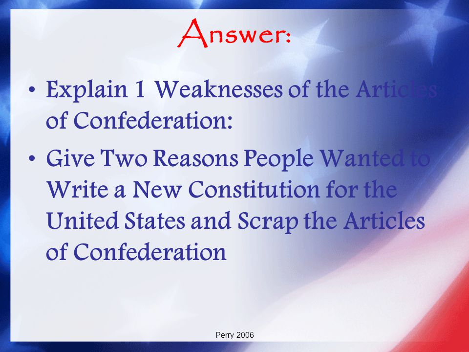 Answer: Explain 1 Weaknesses of the Articles of Confederation: