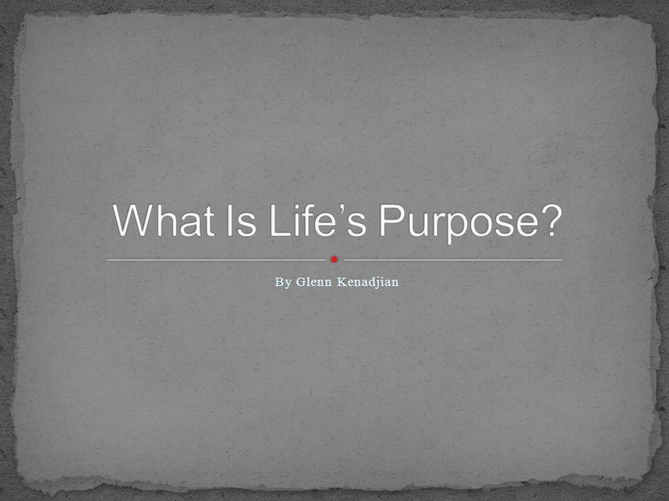 What Is Life's Purpose By Glenn Kenadjian
