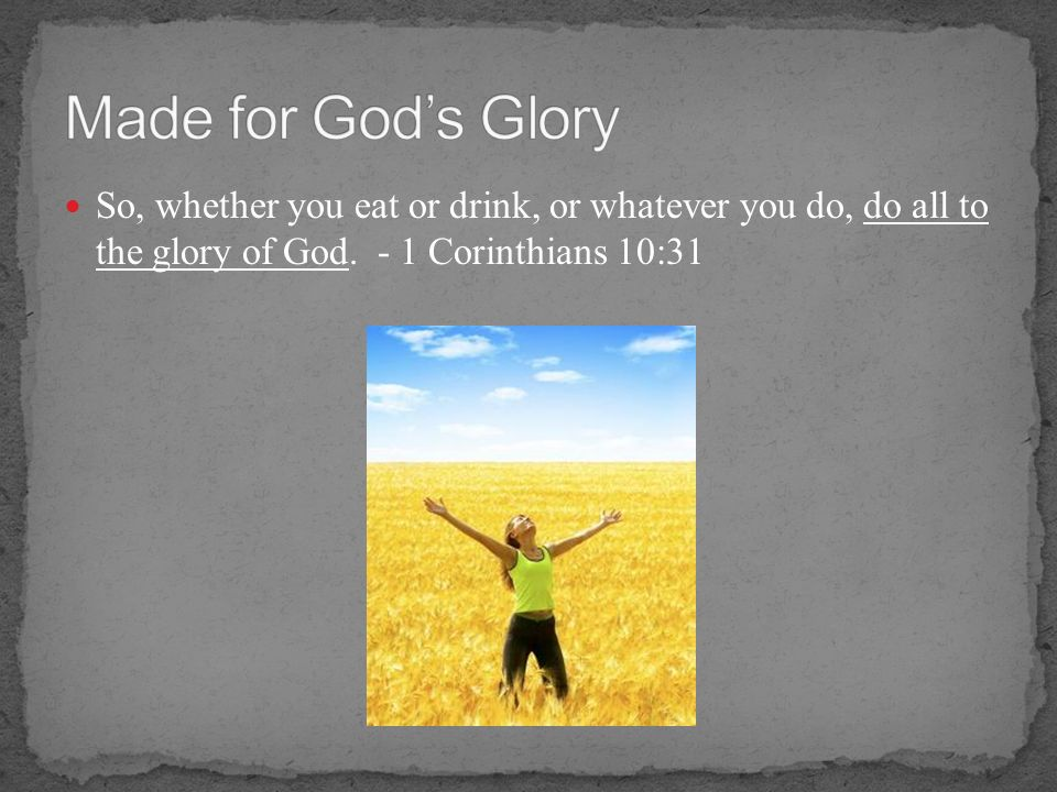 Made for God's Glory So, whether you eat or drink, or whatever you do, do all to the glory of God. - 1 Corinthians 10:31.