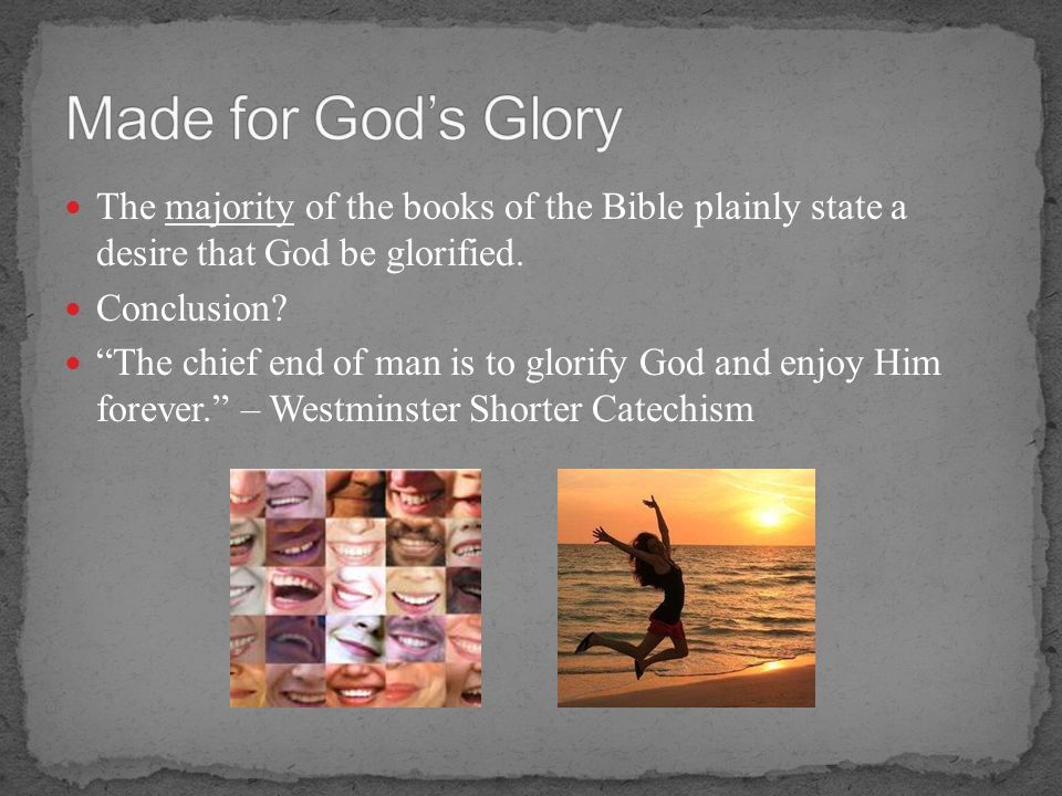 Made for God's Glory The majority of the books of the Bible plainly state a desire that God be glorified.