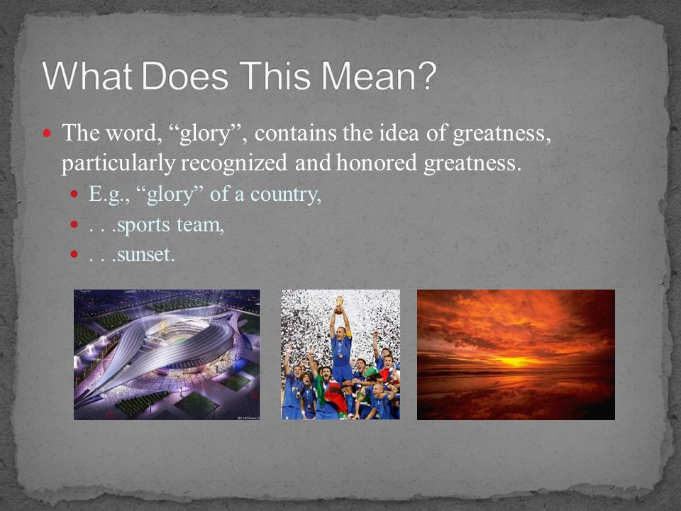 What Does This Mean The word, glory , contains the idea of greatness, particularly recognized and honored greatness.