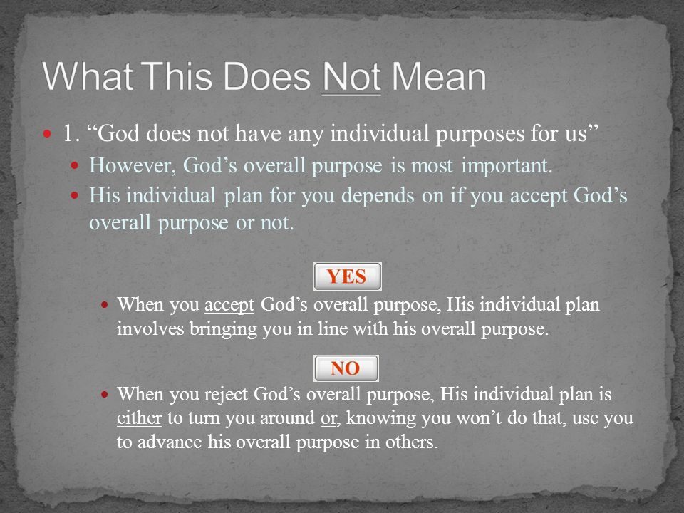 What This Does Not Mean 1. God does not have any individual purposes for us However, God's overall purpose is most important.