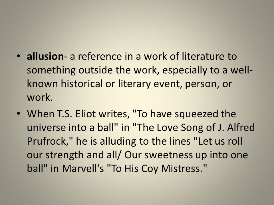 allusion- a reference in a work of literature to something outside the work, especially to a well-known historical or literary event, person, or work.