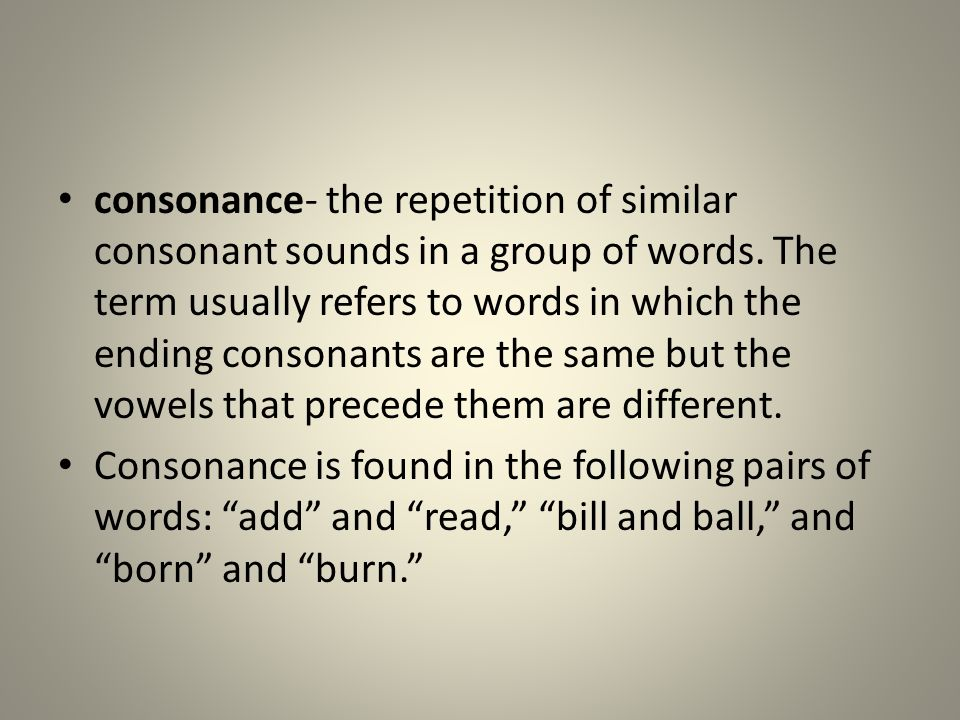 consonance- the repetition of similar consonant sounds in a group of words. The term usually refers to words in which the ending consonants are the same but the vowels that precede them are different.