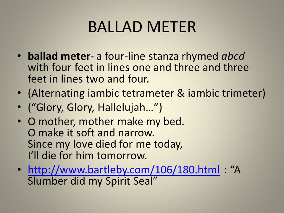 BALLAD METER ballad meter- a four-line stanza rhymed abcd with four feet in lines one and three and three feet in lines two and four.