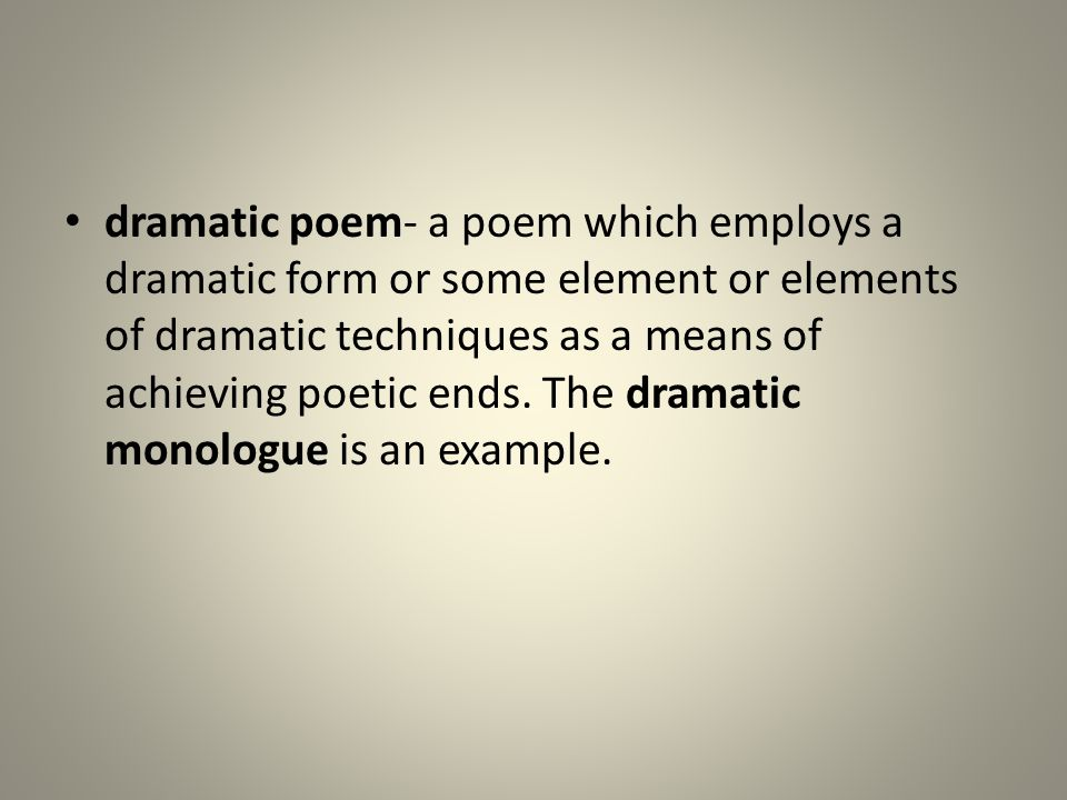 dramatic poem- a poem which employs a dramatic form or some element or elements of dramatic techniques as a means of achieving poetic ends.