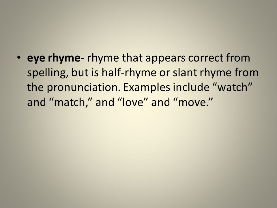eye rhyme- rhyme that appears correct from spelling, but is half-rhyme or slant rhyme from the pronunciation.