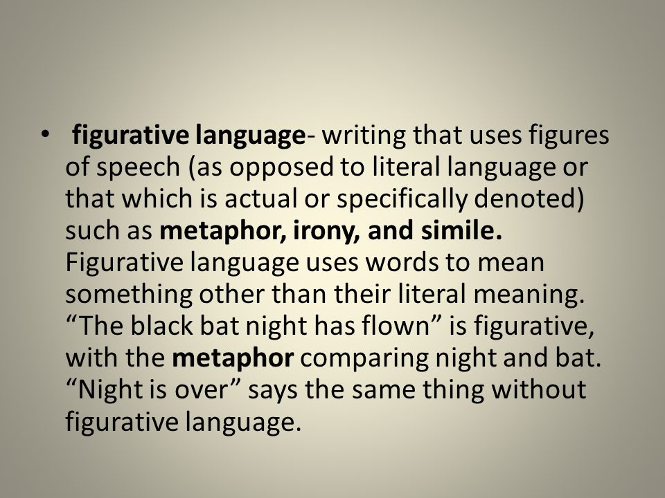 figurative language- writing that uses figures of speech (as opposed to literal language or that which is actual or specifically denoted) such as metaphor, irony, and simile.