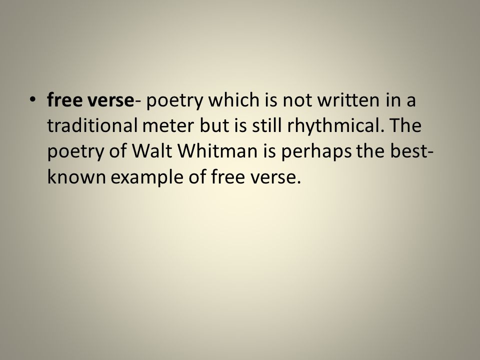 free verse- poetry which is not written in a traditional meter but is still rhythmical.