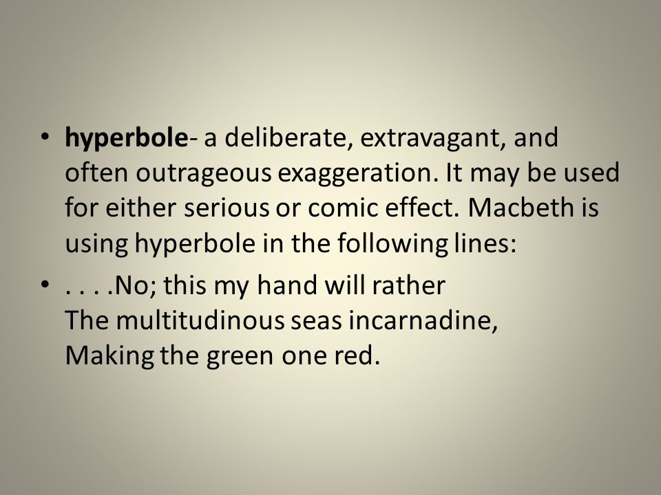 hyperbole- a deliberate, extravagant, and often outrageous exaggeration. It may be used for either serious or comic effect. Macbeth is using hyperbole in the following lines: