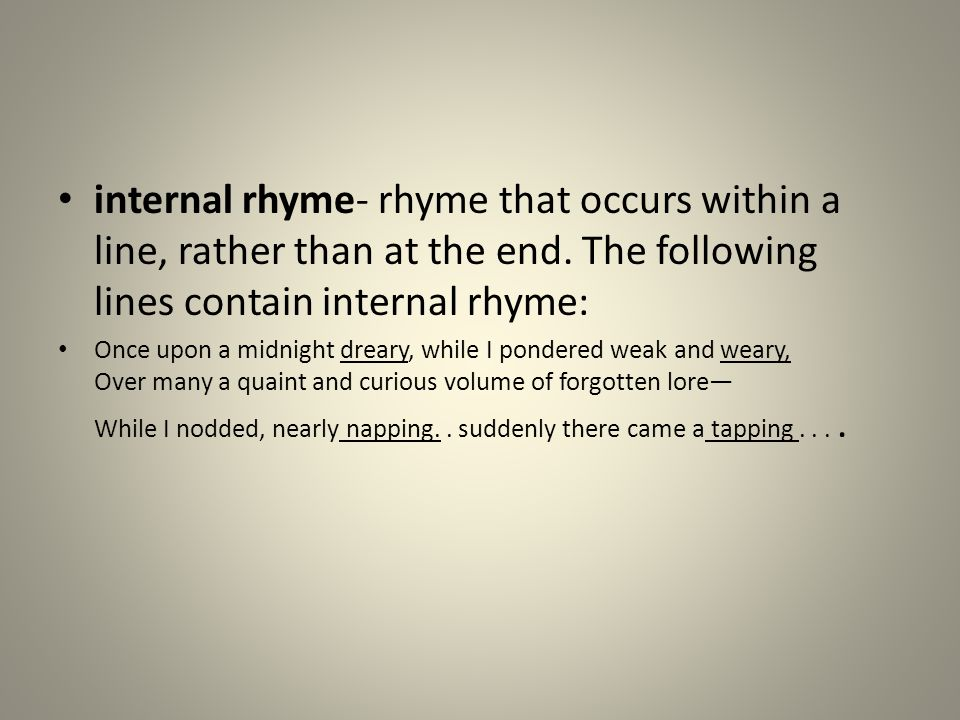 internal rhyme- rhyme that occurs within a line, rather than at the end. The following lines contain internal rhyme: