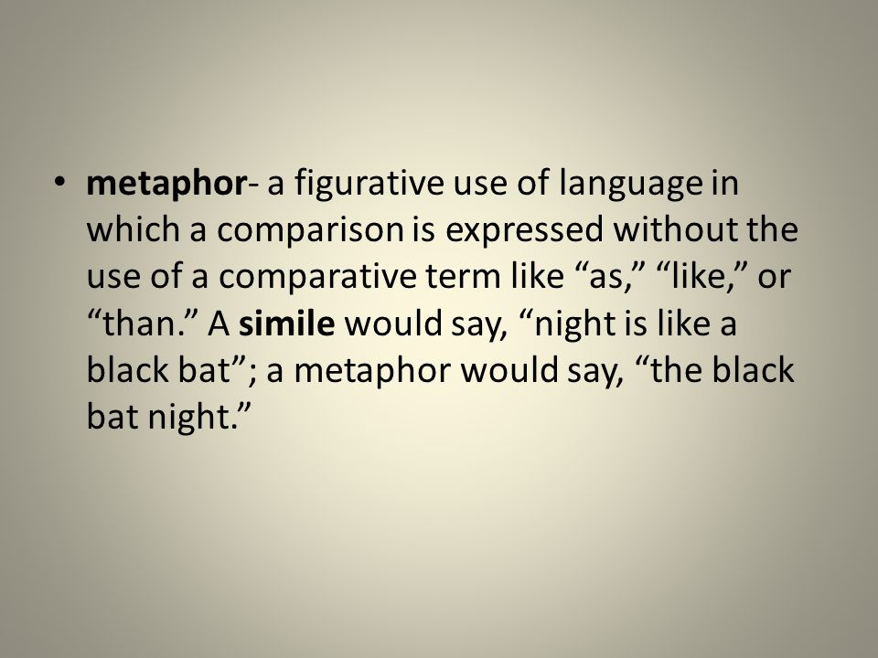 metaphor- a figurative use of language in which a comparison is expressed without the use of a comparative term like as, like, or than. A simile would say, night is like a black bat ; a metaphor would say, the black bat night.