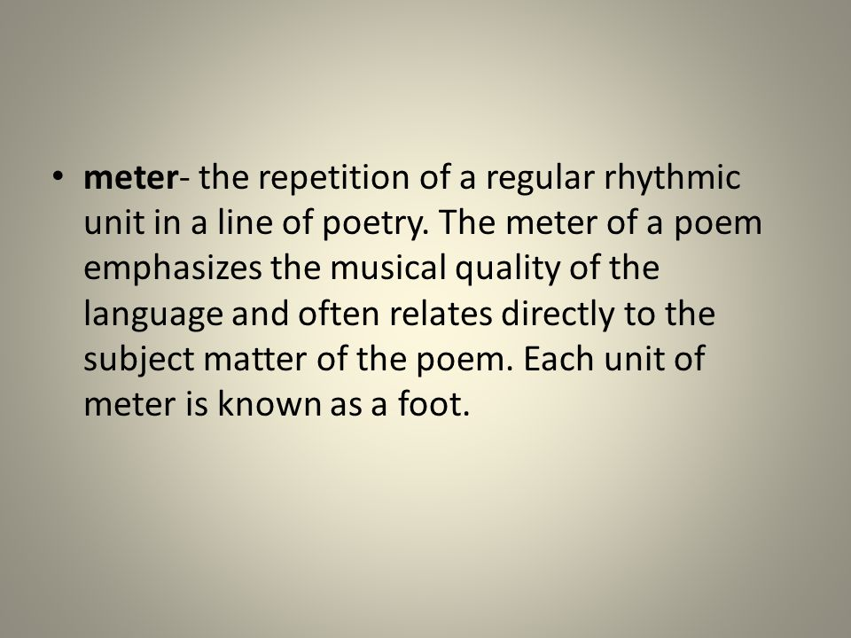 meter- the repetition of a regular rhythmic unit in a line of poetry