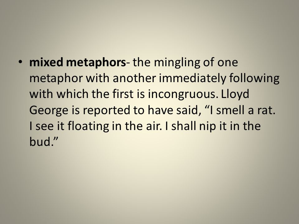 mixed metaphors- the mingling of one metaphor with another immediately following with which the first is incongruous.