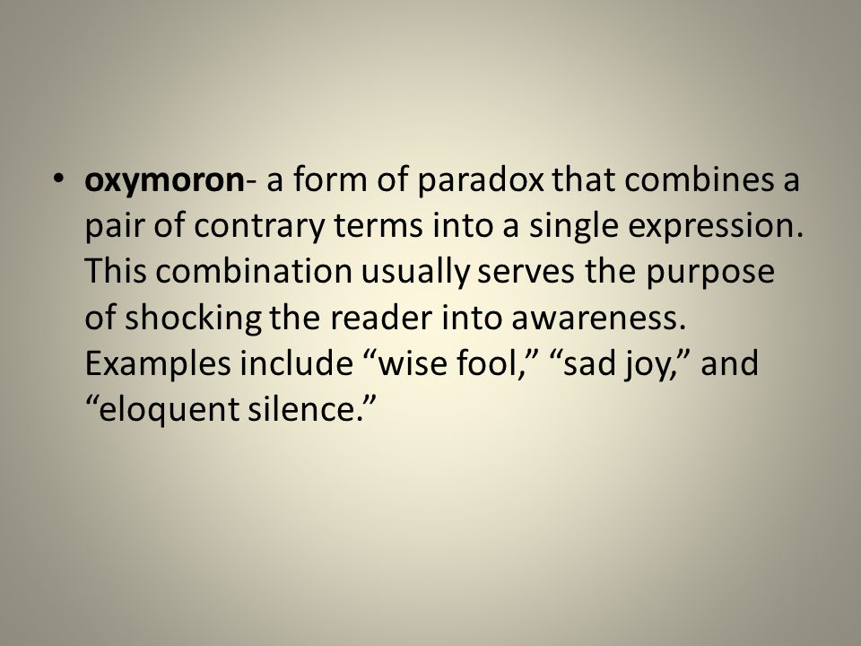 oxymoron- a form of paradox that combines a pair of contrary terms into a single expression.