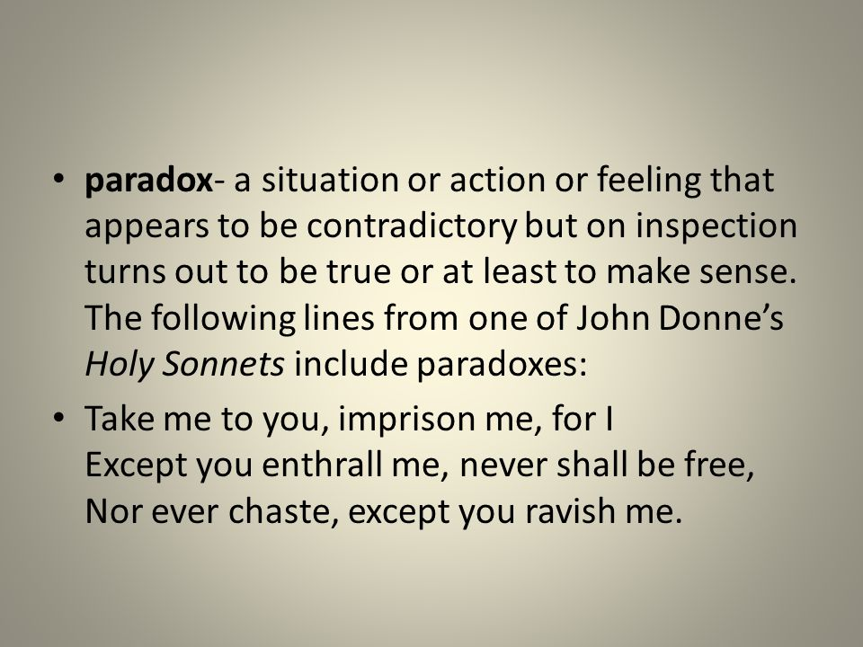 paradox- a situation or action or feeling that appears to be contradictory but on inspection turns out to be true or at least to make sense. The following lines from one of John Donne's Holy Sonnets include paradoxes: