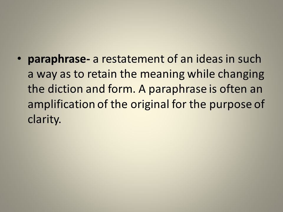 paraphrase- a restatement of an ideas in such a way as to retain the meaning while changing the diction and form.