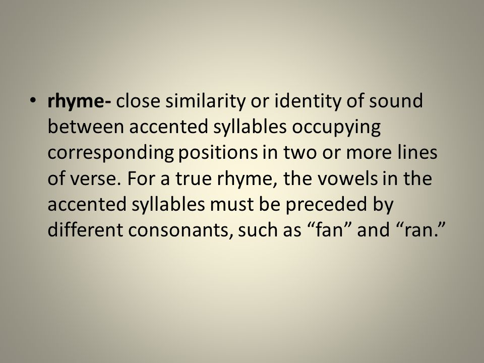 rhyme- close similarity or identity of sound between accented syllables occupying corresponding positions in two or more lines of verse.