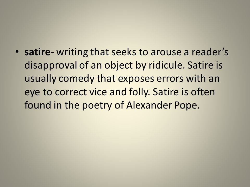 satire- writing that seeks to arouse a reader's disapproval of an object by ridicule.