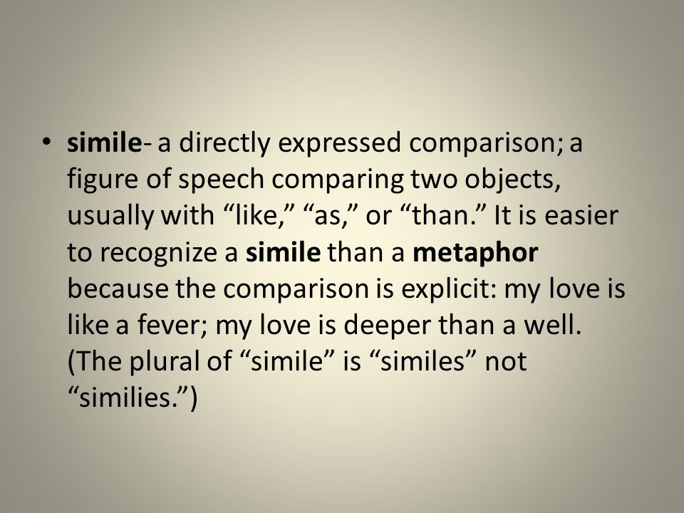 simile- a directly expressed comparison; a figure of speech comparing two objects, usually with like, as, or than. It is easier to recognize a simile than a metaphor because the comparison is explicit: my love is like a fever; my love is deeper than a well.
