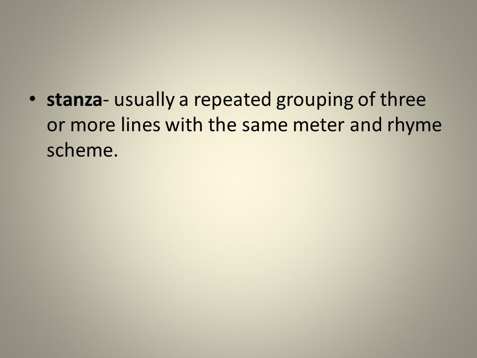 stanza- usually a repeated grouping of three or more lines with the same meter and rhyme scheme.